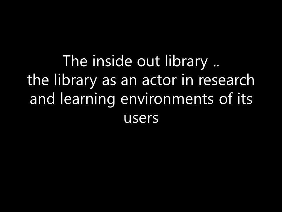 The inside out library.. the library as an actor in research and learning environments of its users