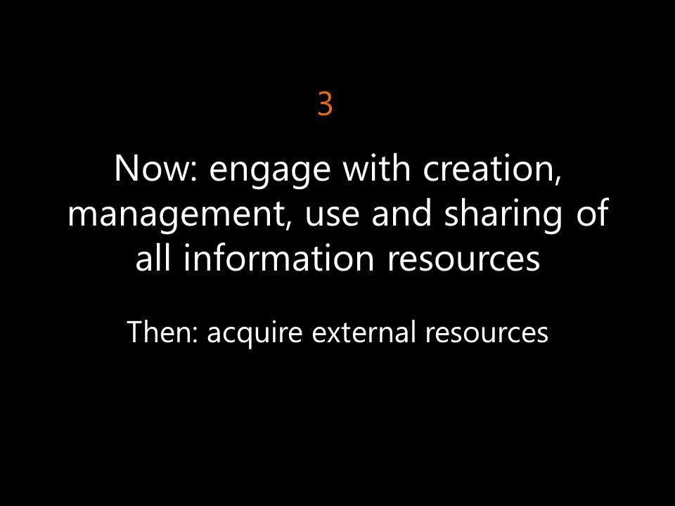 Now: engage with creation, management, use and sharing of all information resources Then: acquire external resources 3