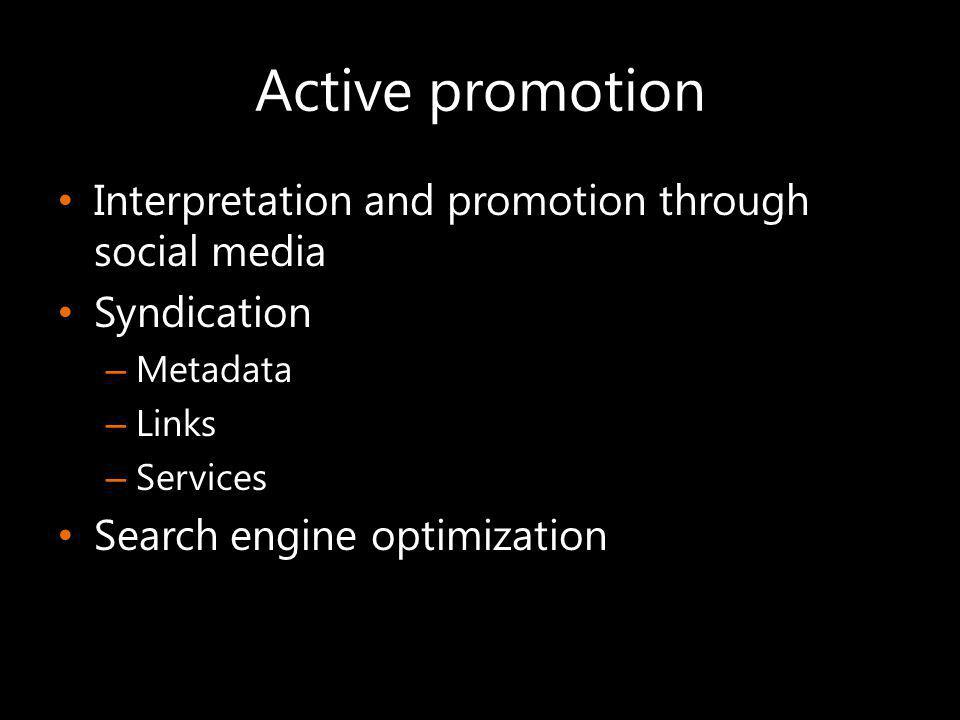 Active promotion Interpretation and promotion through social media Syndication – Metadata – Links – Services Search engine optimization