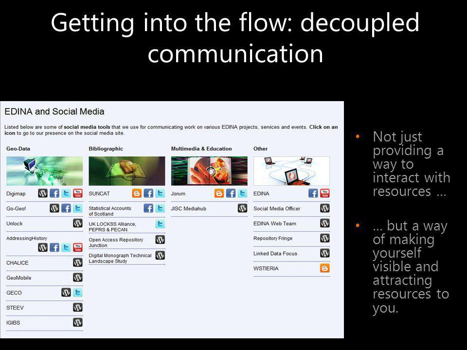 Getting into the flow: decoupled communication Not just providing a way to interact with resources … … but a way of making yourself visible and attracting resources to you.