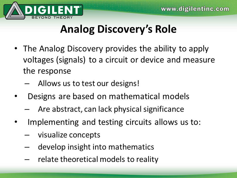 Analog Discoverys Role The Analog Discovery provides the ability to apply voltages (signals) to a circuit or device and measure the response – Allows