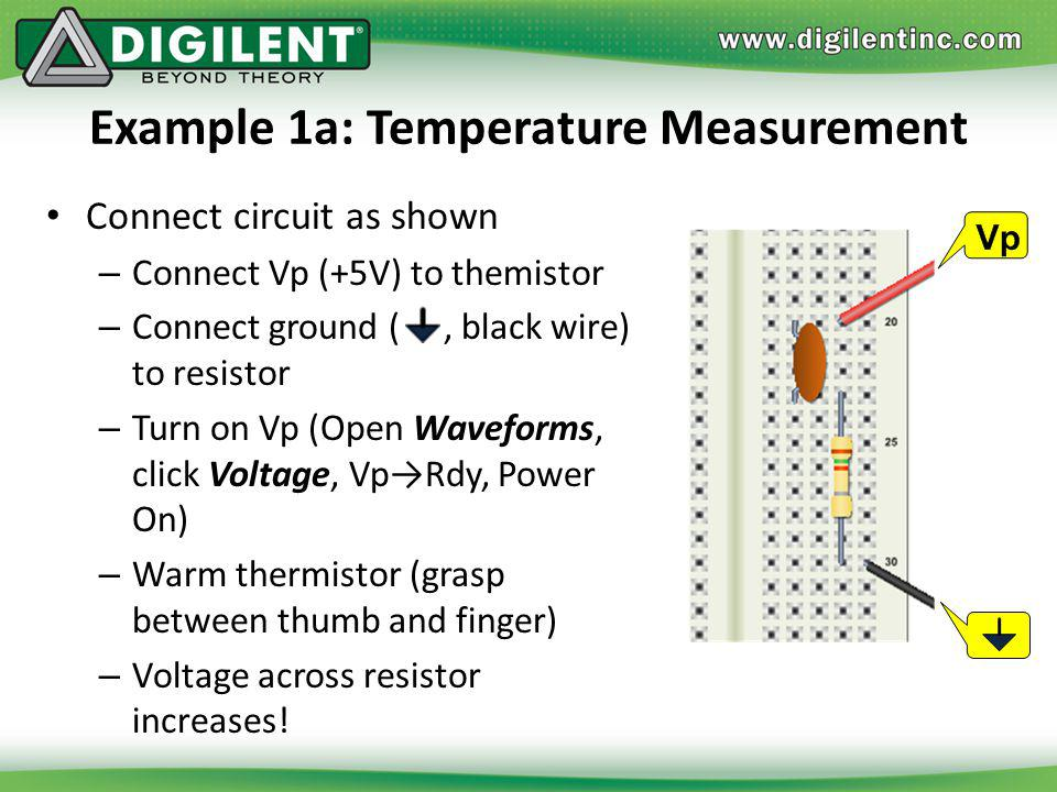 Example 1a: Temperature Measurement Connect circuit as shown – Connect Vp (+5V) to themistor – Connect ground (, black wire) to resistor – Turn on Vp