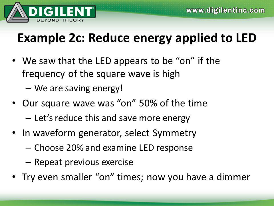 Example 2c: Reduce energy applied to LED We saw that the LED appears to be on if the frequency of the square wave is high – We are saving energy! Our