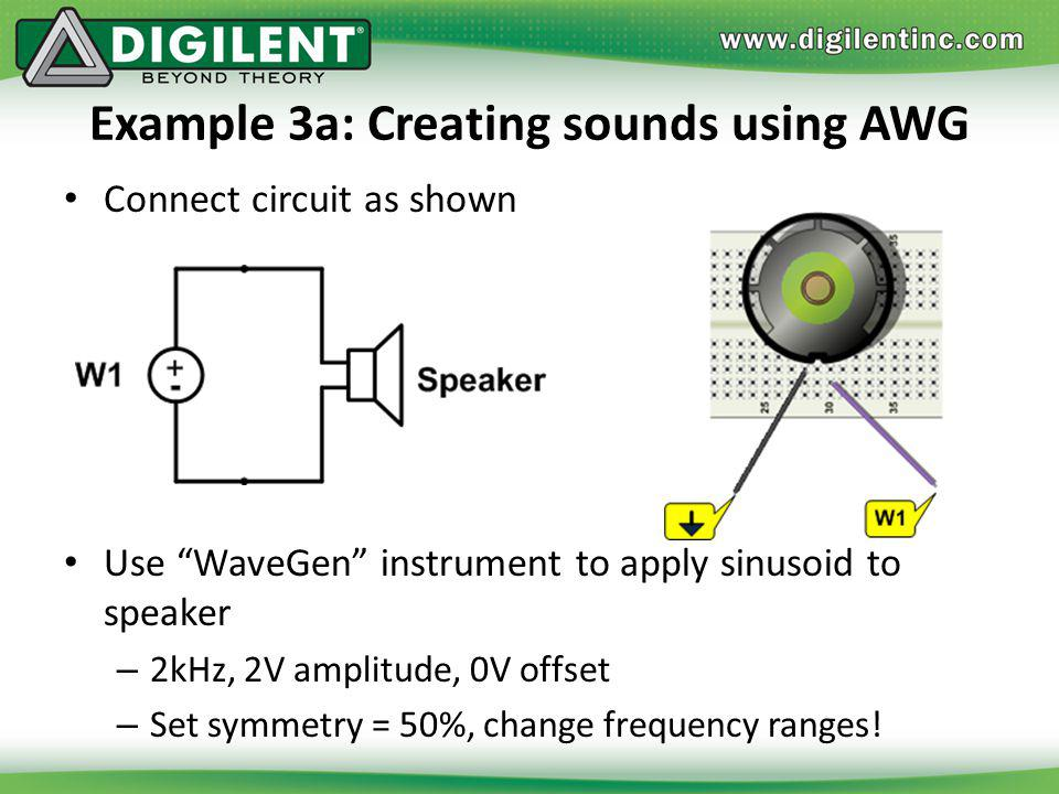 Example 3a: Creating sounds using AWG Connect circuit as shown Use WaveGen instrument to apply sinusoid to speaker – 2kHz, 2V amplitude, 0V offset – S