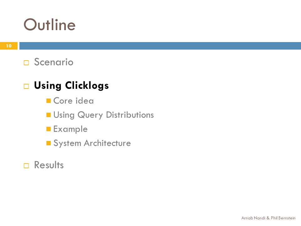 Outline 10 Scenario Using Clicklogs Core idea Using Query Distributions Example System Architecture Results Arnab Nandi & Phil Bernstein