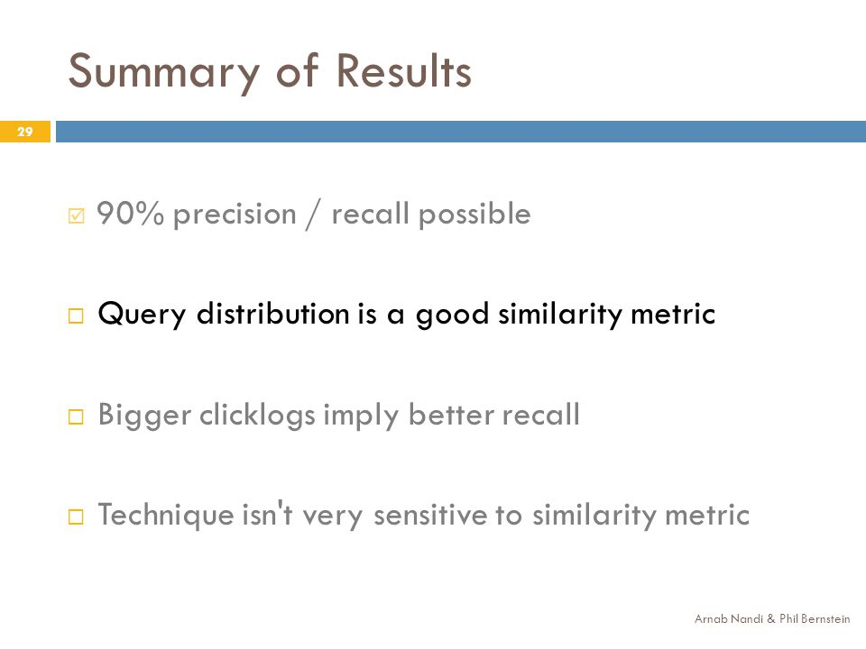 Summary of Results Arnab Nandi & Phil Bernstein 29 90% precision / recall possible Query distribution is a good similarity metric Bigger clicklogs imply better recall Technique isn t very sensitive to similarity metric