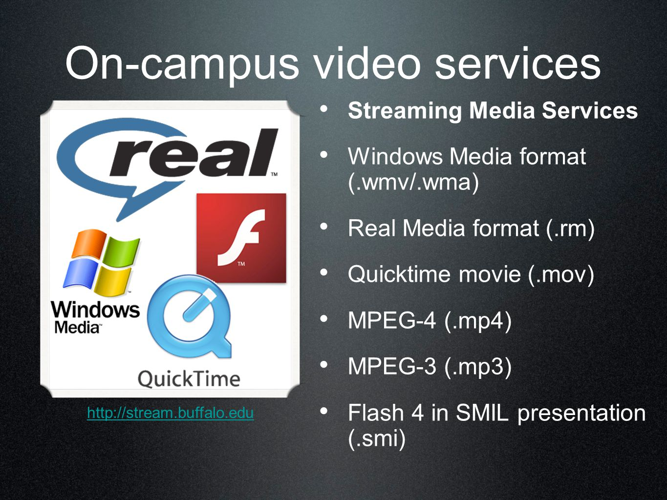 On-campus video services Streaming Media Services Windows Media format (.wmv/.wma) Real Media format (.rm) Quicktime movie (.mov) MPEG-4 (.mp4) MPEG-3 (.mp3) Flash 4 in SMIL presentation (.smi) http://stream.buffalo.edu
