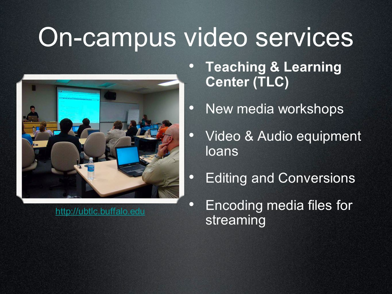 On-campus video services Teaching & Learning Center (TLC) New media workshops Video & Audio equipment loans Editing and Conversions Encoding media files for streaming http://ubtlc.buffalo.edu