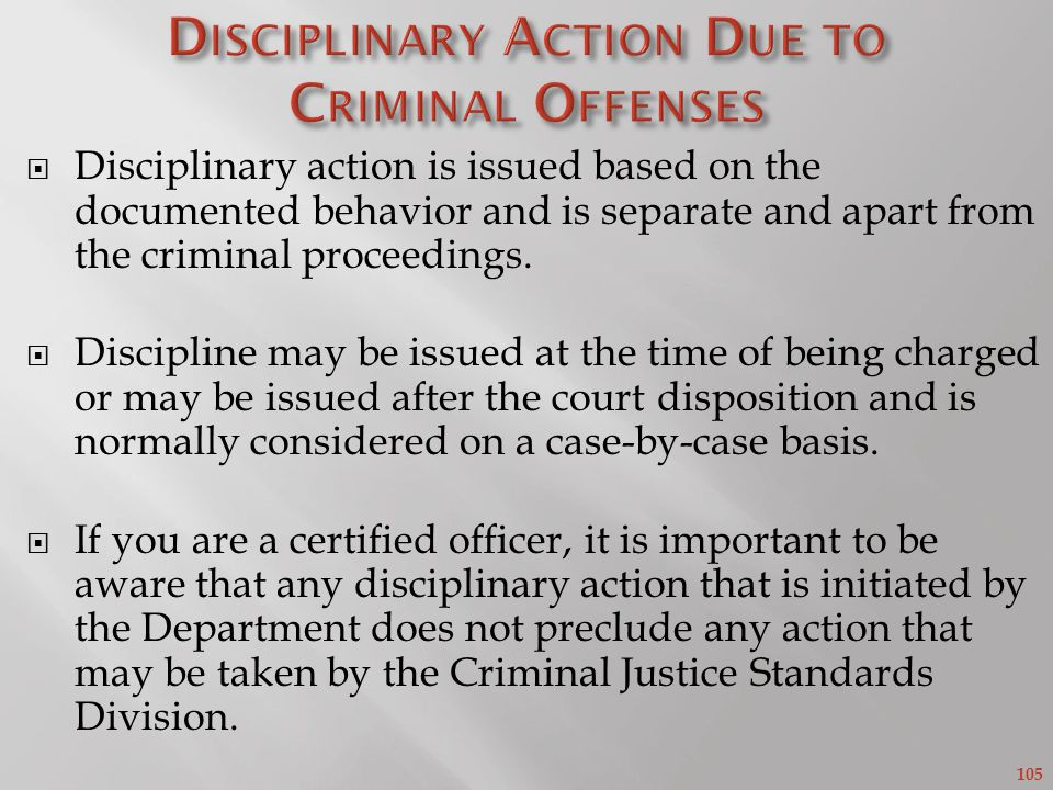 105 Disciplinary action is issued based on the documented behavior and is separate and apart from the criminal proceedings.