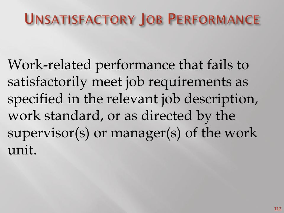 112 Work-related performance that fails to satisfactorily meet job requirements as specified in the relevant job description, work standard, or as directed by the supervisor(s) or manager(s) of the work unit.