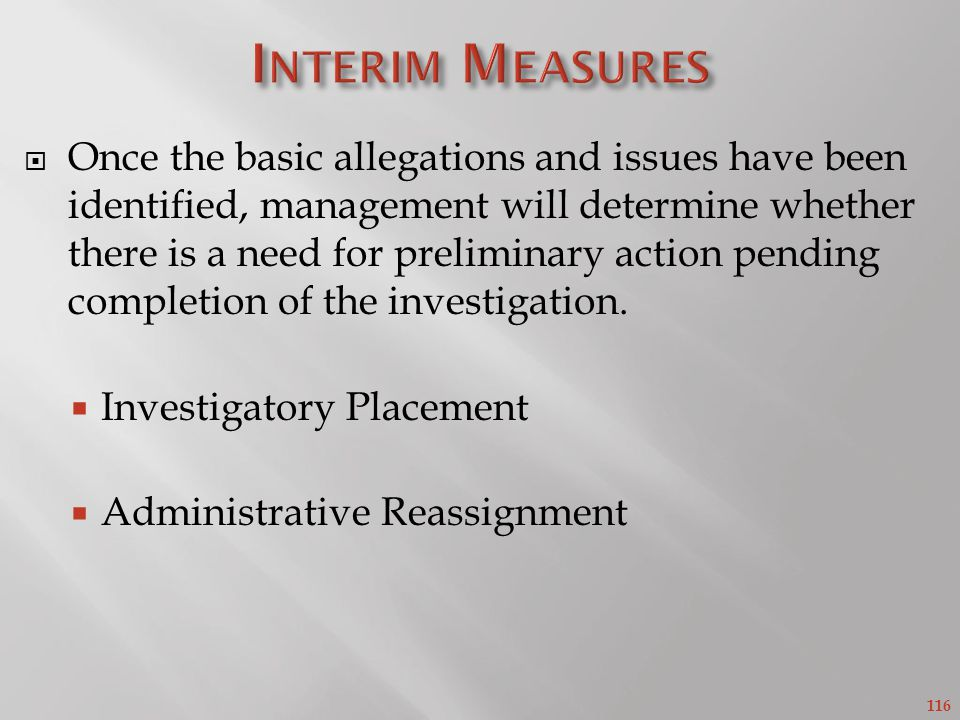 116 Once the basic allegations and issues have been identified, management will determine whether there is a need for preliminary action pending completion of the investigation.
