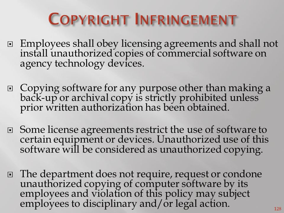 128 Employees shall obey licensing agreements and shall not install unauthorized copies of commercial software on agency technology devices.