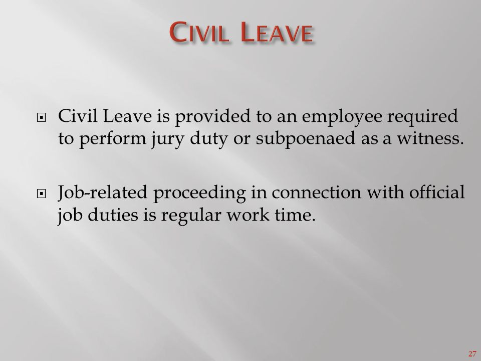 27 Civil Leave is provided to an employee required to perform jury duty or subpoenaed as a witness.