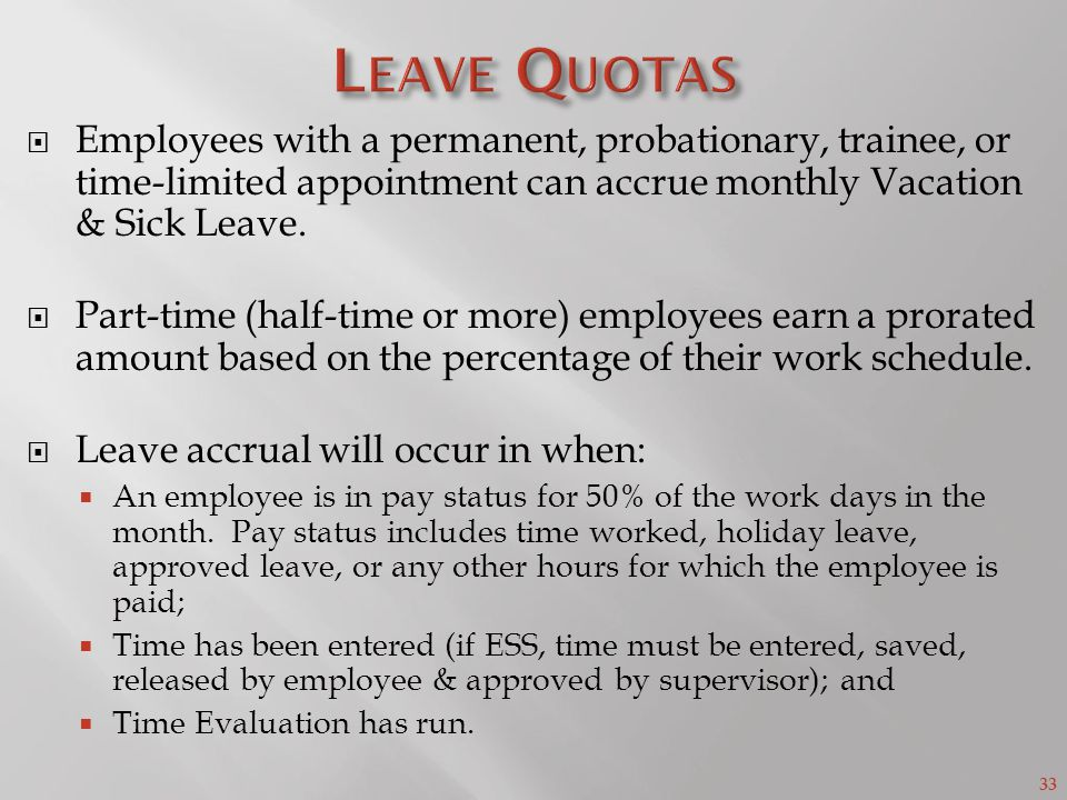 33 Employees with a permanent, probationary, trainee, or time-limited appointment can accrue monthly Vacation & Sick Leave.