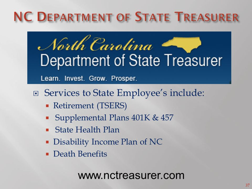 37 Services to State Employees include: Retirement (TSERS) Supplemental Plans 401K & 457 State Health Plan Disability Income Plan of NC Death Benefits www.nctreasurer.com