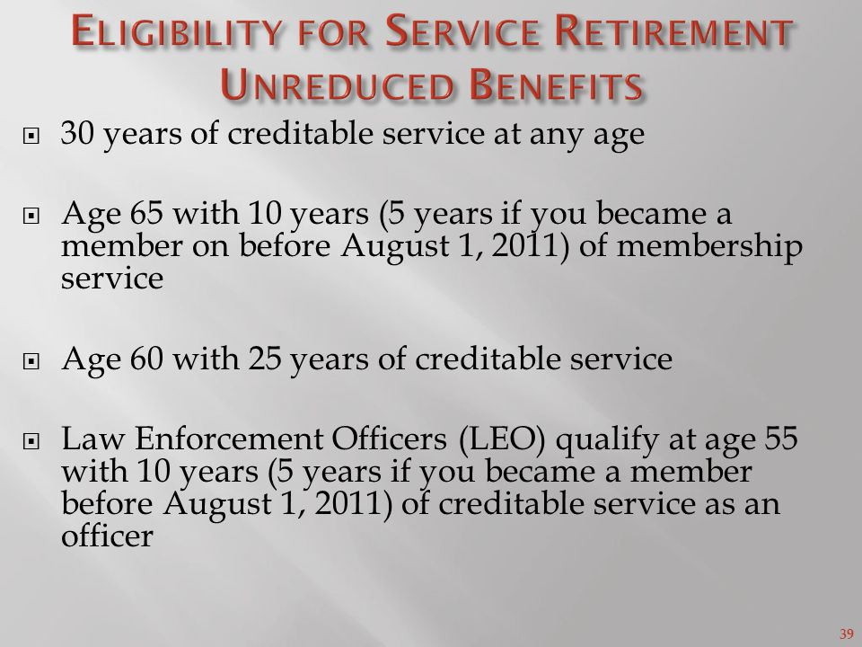 39 30 years of creditable service at any age Age 65 with 10 years (5 years if you became a member on before August 1, 2011) of membership service Age 60 with 25 years of creditable service Law Enforcement Officers (LEO) qualify at age 55 with 10 years (5 years if you became a member before August 1, 2011) of creditable service as an officer