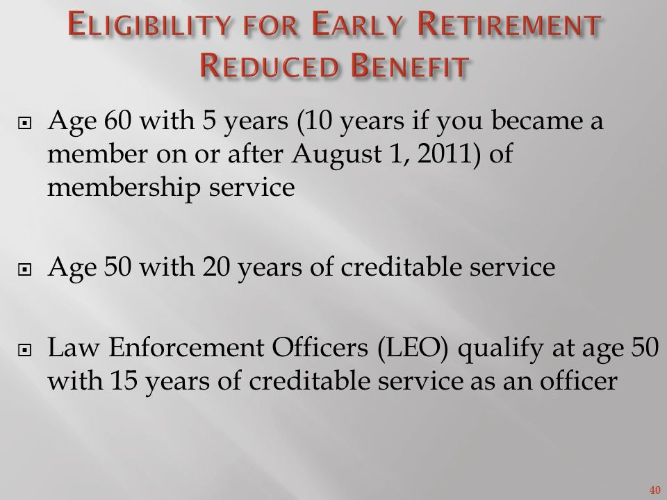 40 Age 60 with 5 years (10 years if you became a member on or after August 1, 2011) of membership service Age 50 with 20 years of creditable service Law Enforcement Officers (LEO) qualify at age 50 with 15 years of creditable service as an officer