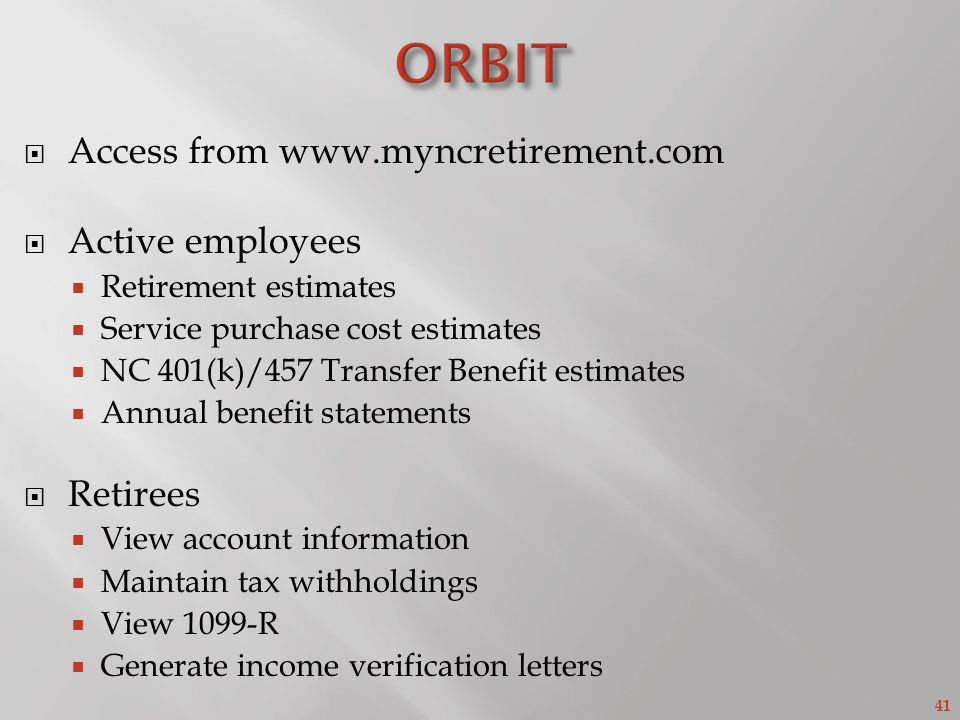 41 Access from www.myncretirement.com Active employees Retirement estimates Service purchase cost estimates NC 401(k)/457 Transfer Benefit estimates Annual benefit statements Retirees View account information Maintain tax withholdings View 1099-R Generate income verification letters