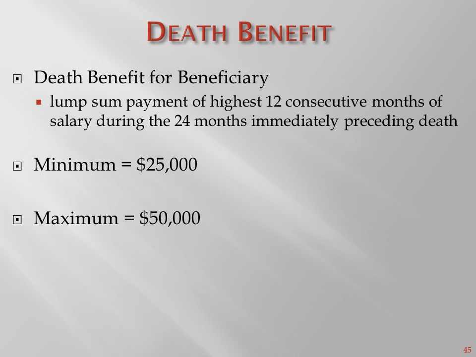 45 Death Benefit for Beneficiary lump sum payment of highest 12 consecutive months of salary during the 24 months immediately preceding death Minimum = $25,000 Maximum = $50,000