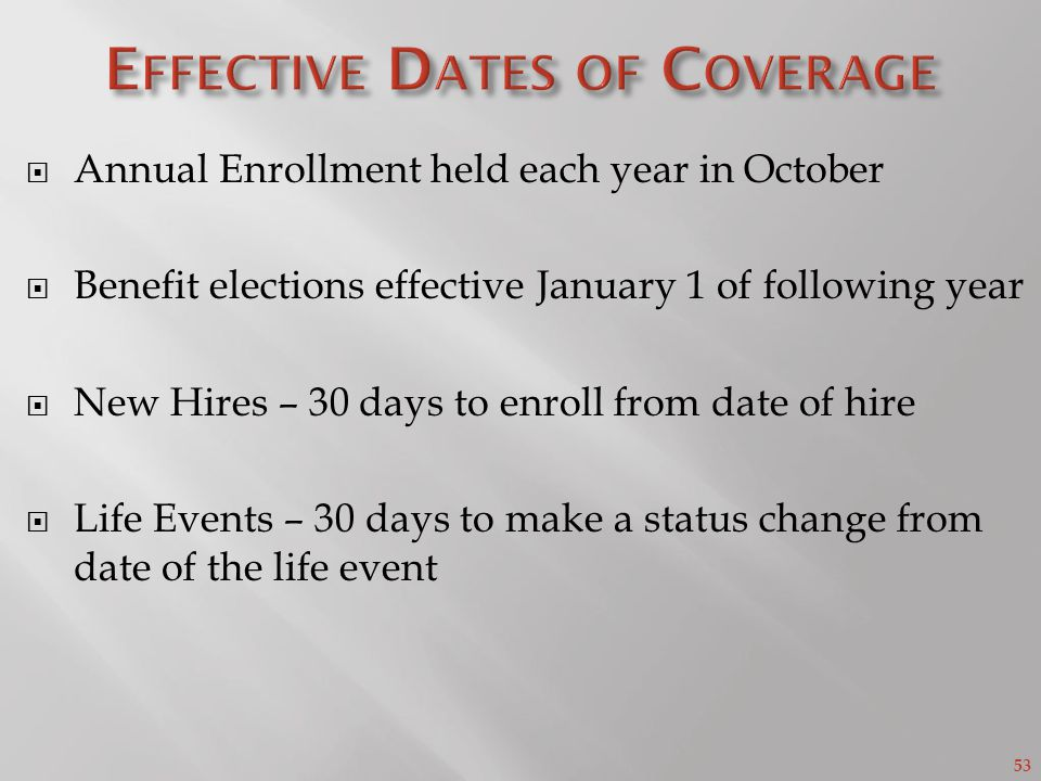 53 Annual Enrollment held each year in October Benefit elections effective January 1 of following year New Hires – 30 days to enroll from date of hire Life Events – 30 days to make a status change from date of the life event