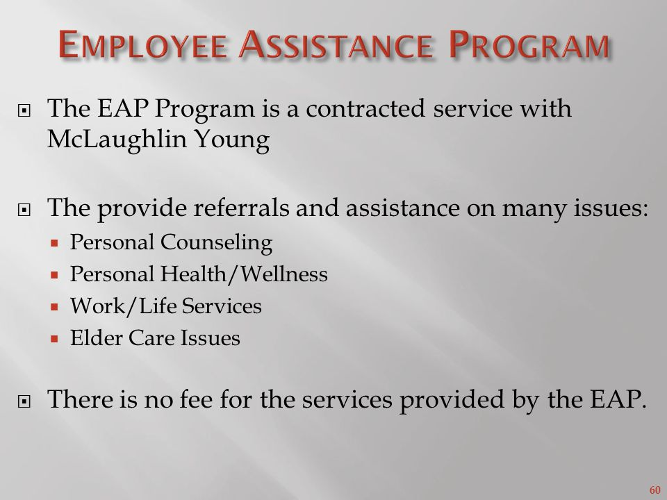 60 The EAP Program is a contracted service with McLaughlin Young The provide referrals and assistance on many issues: Personal Counseling Personal Health/Wellness Work/Life Services Elder Care Issues There is no fee for the services provided by the EAP.