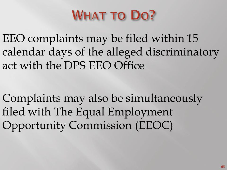 68 EEO complaints may be filed within 15 calendar days of the alleged discriminatory act with the DPS EEO Office Complaints may also be simultaneously filed with The Equal Employment Opportunity Commission (EEOC)