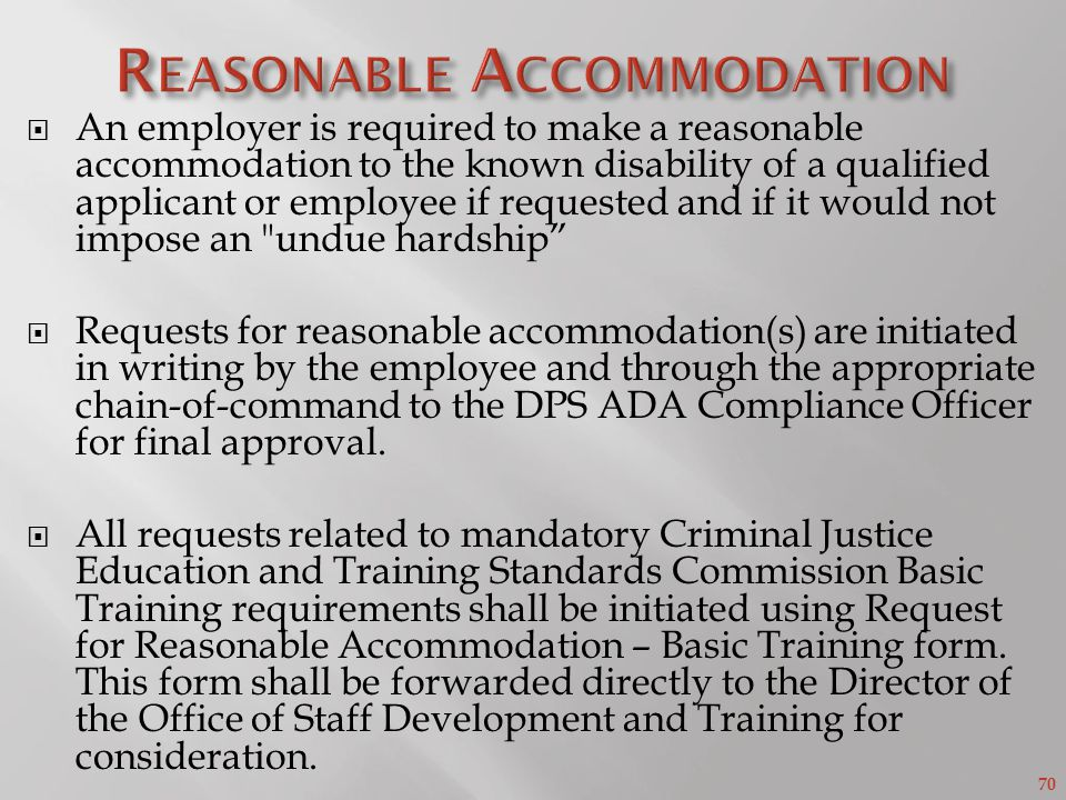 70 An employer is required to make a reasonable accommodation to the known disability of a qualified applicant or employee if requested and if it would not impose an undue hardship Requests for reasonable accommodation(s) are initiated in writing by the employee and through the appropriate chain-of-command to the DPS ADA Compliance Officer for final approval.