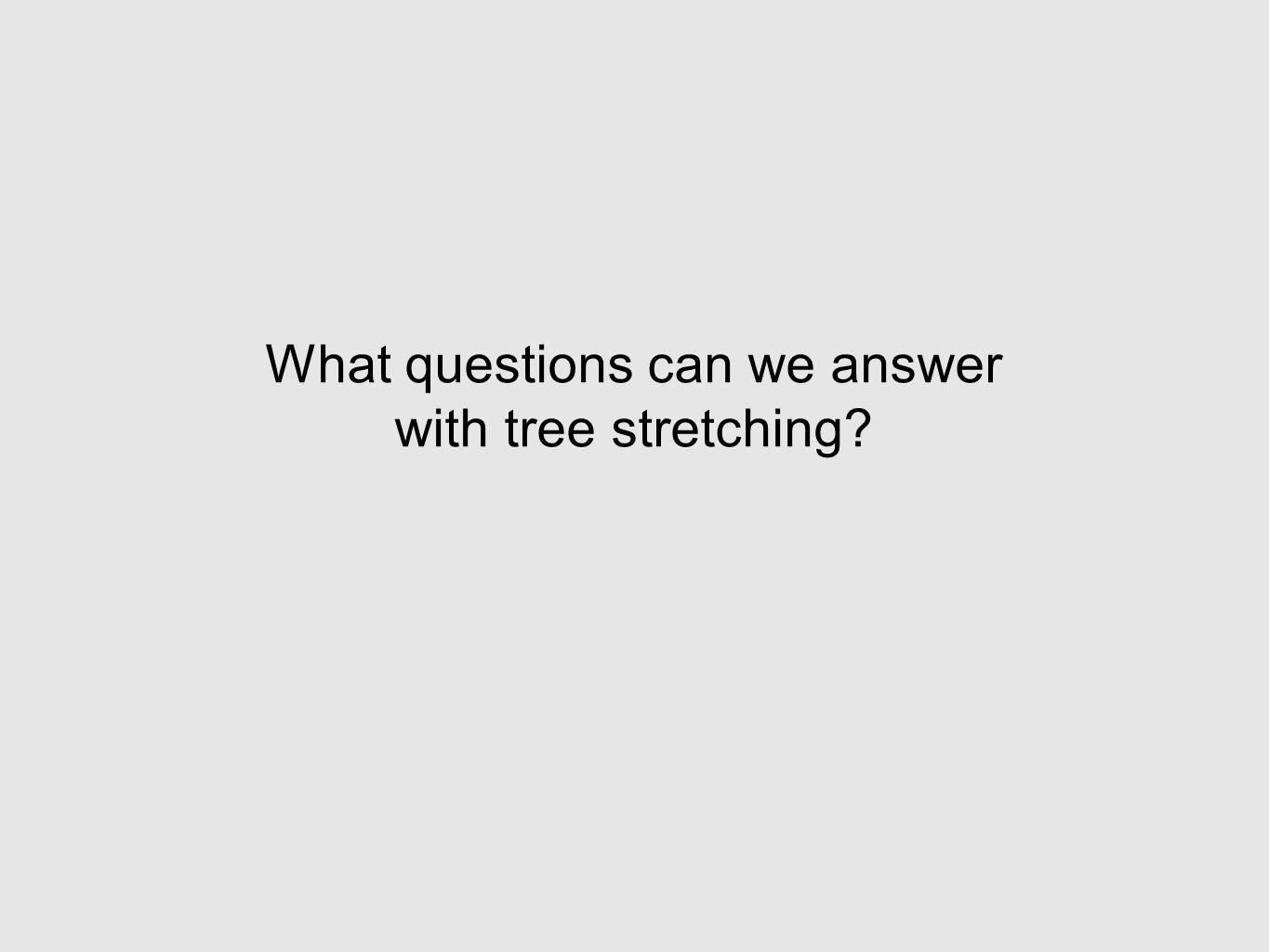 What questions can we answer with tree stretching?