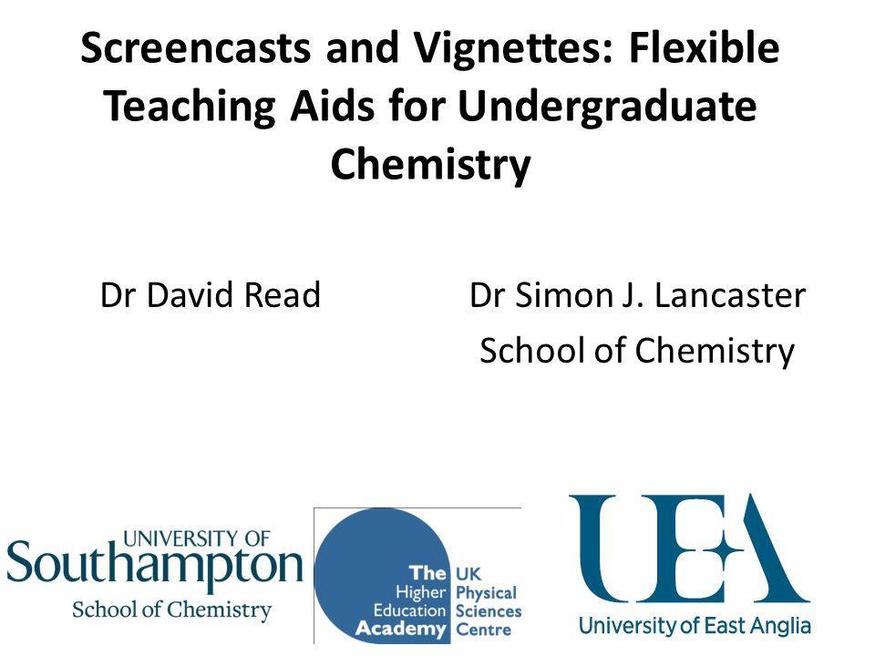 Screencasts and Vignettes: Flexible Teaching Aids for Undergraduate Chemistry Dr Simon J. Lancaster School of Chemistry Dr David Read