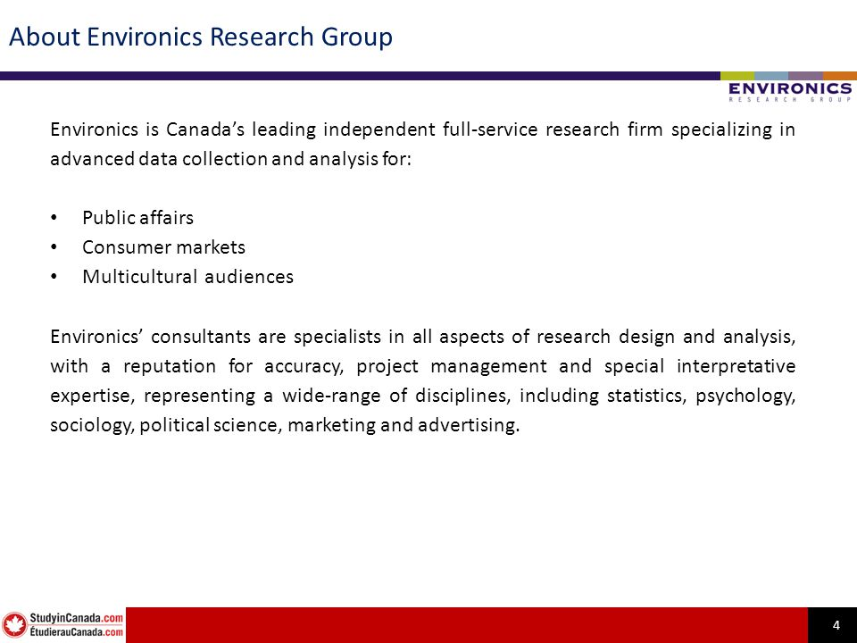 4 About Environics Research Group Environics is Canadas leading independent full-service research firm specializing in advanced data collection and an