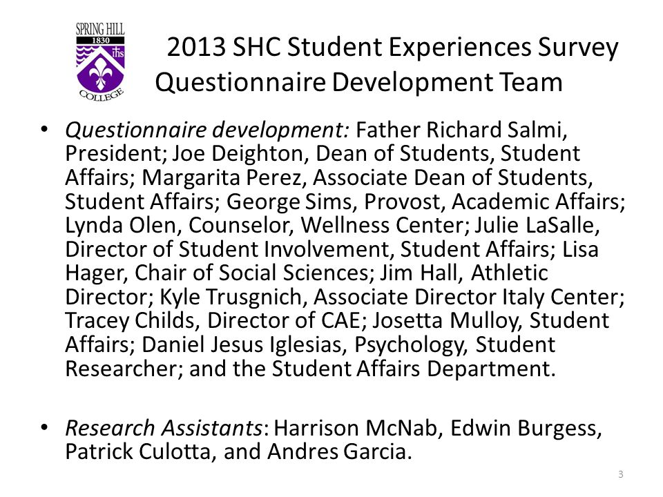 2013 SHC Student Experiences Survey Questionnaire Development Team Questionnaire development: Father Richard Salmi, President; Joe Deighton, Dean of Students, Student Affairs; Margarita Perez, Associate Dean of Students, Student Affairs; George Sims, Provost, Academic Affairs; Lynda Olen, Counselor, Wellness Center; Julie LaSalle, Director of Student Involvement, Student Affairs; Lisa Hager, Chair of Social Sciences; Jim Hall, Athletic Director; Kyle Trusgnich, Associate Director Italy Center; Tracey Childs, Director of CAE; Josetta Mulloy, Student Affairs; Daniel Jesus Iglesias, Psychology, Student Researcher; and the Student Affairs Department.