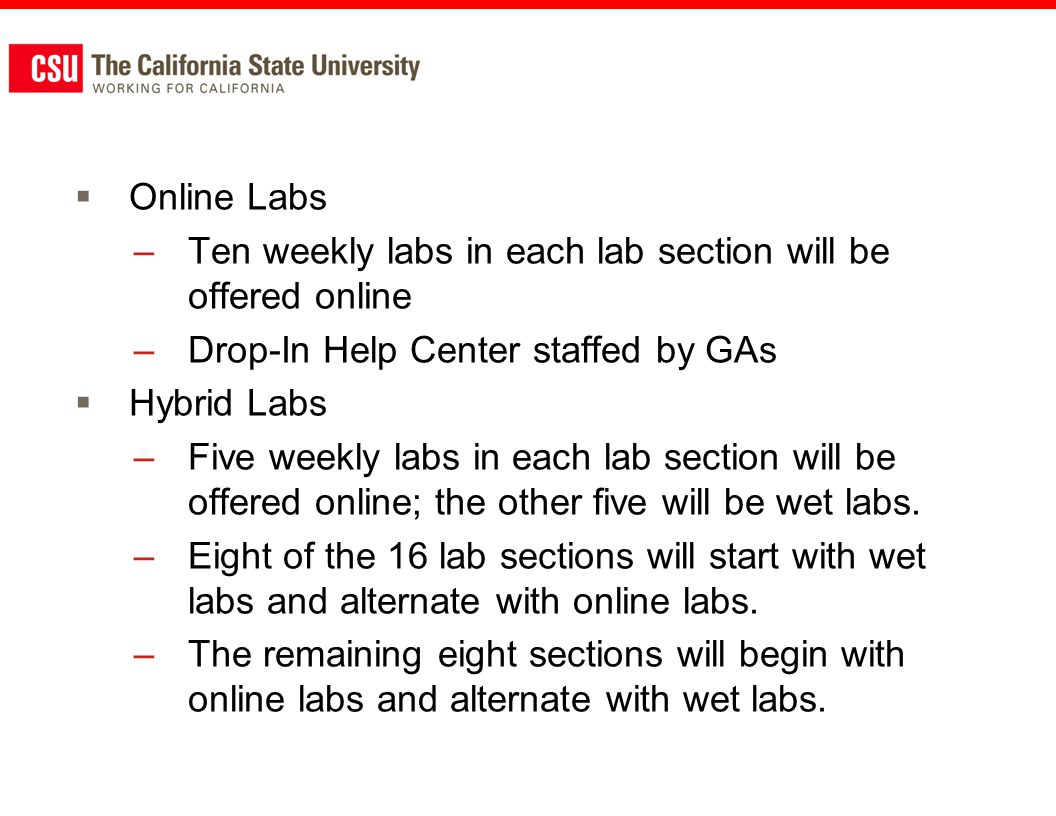 Online Labs –Ten weekly labs in each lab section will be offered online –Drop-In Help Center staffed by GAs Hybrid Labs –Five weekly labs in each lab section will be offered online; the other five will be wet labs.