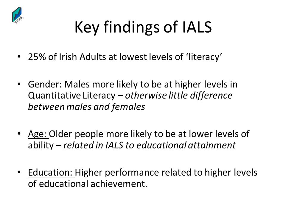 Key findings of IALS 25% of Irish Adults at lowest levels of literacy Gender: Males more likely to be at higher levels in Quantitative Literacy – othe