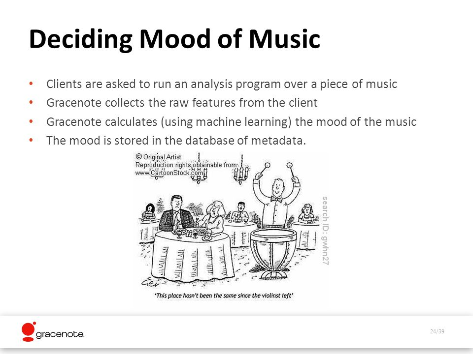 24/39 Deciding Mood of Music Clients are asked to run an analysis program over a piece of music Gracenote collects the raw features from the client Gracenote calculates (using machine learning) the mood of the music The mood is stored in the database of metadata.
