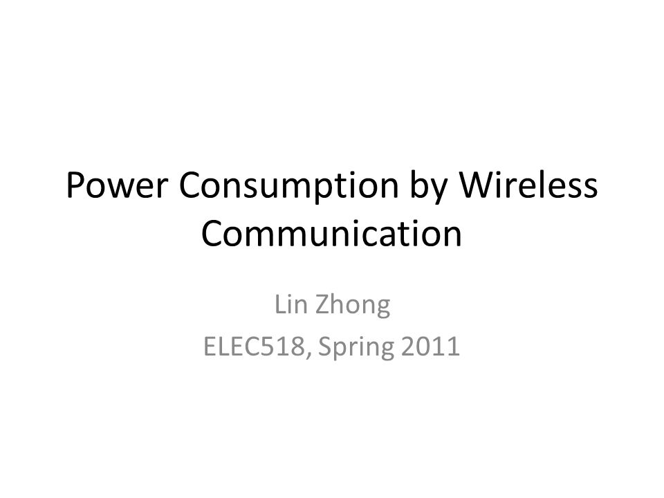 Power Consumption by Wireless Communication Lin Zhong ELEC518, Spring 2011