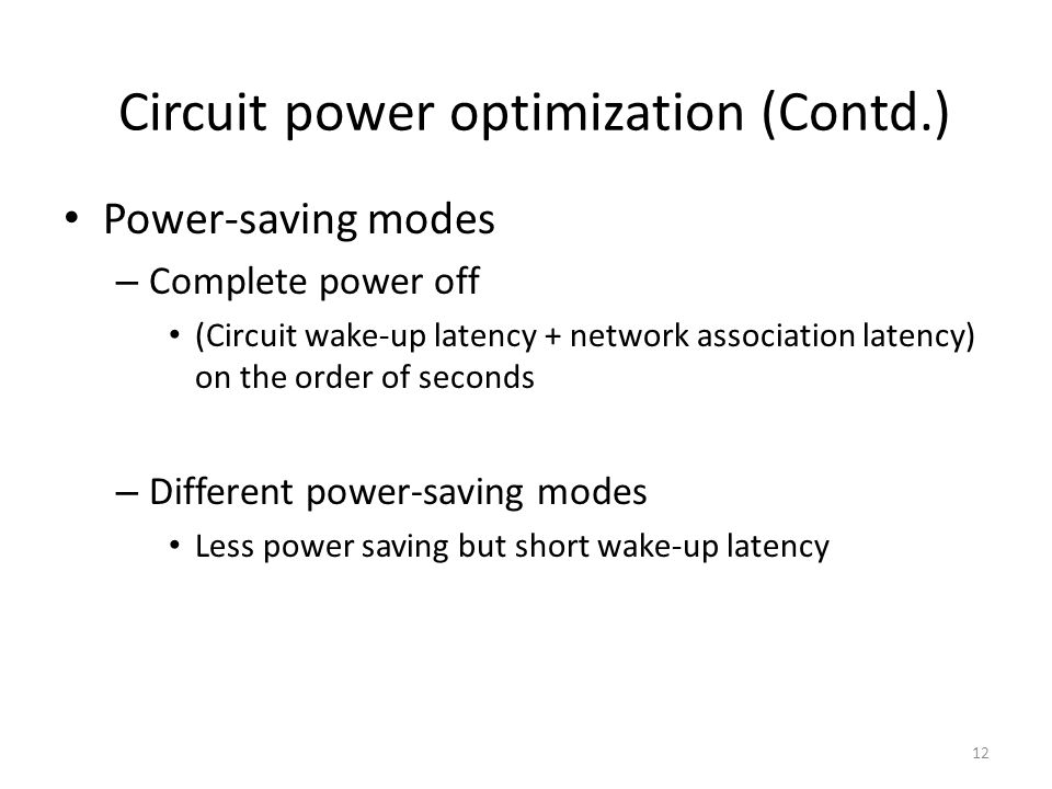 12 Circuit power optimization (Contd.) Power-saving modes – Complete power off (Circuit wake-up latency + network association latency) on the order of seconds – Different power-saving modes Less power saving but short wake-up latency