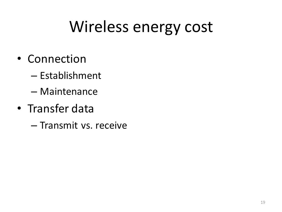Wireless energy cost Connection – Establishment – Maintenance Transfer data – Transmit vs. receive 19