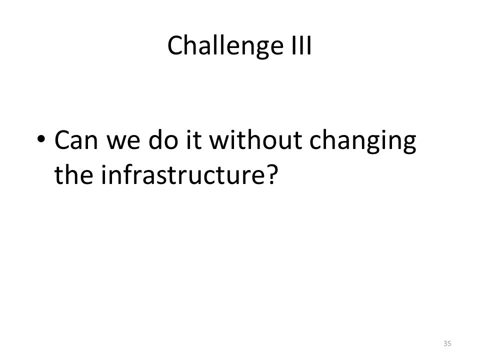 Challenge III Can we do it without changing the infrastructure 35