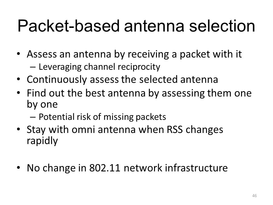 Packet-based antenna selection Assess an antenna by receiving a packet with it – Leveraging channel reciprocity Continuously assess the selected antenna Find out the best antenna by assessing them one by one – Potential risk of missing packets Stay with omni antenna when RSS changes rapidly No change in 802.11 network infrastructure 46