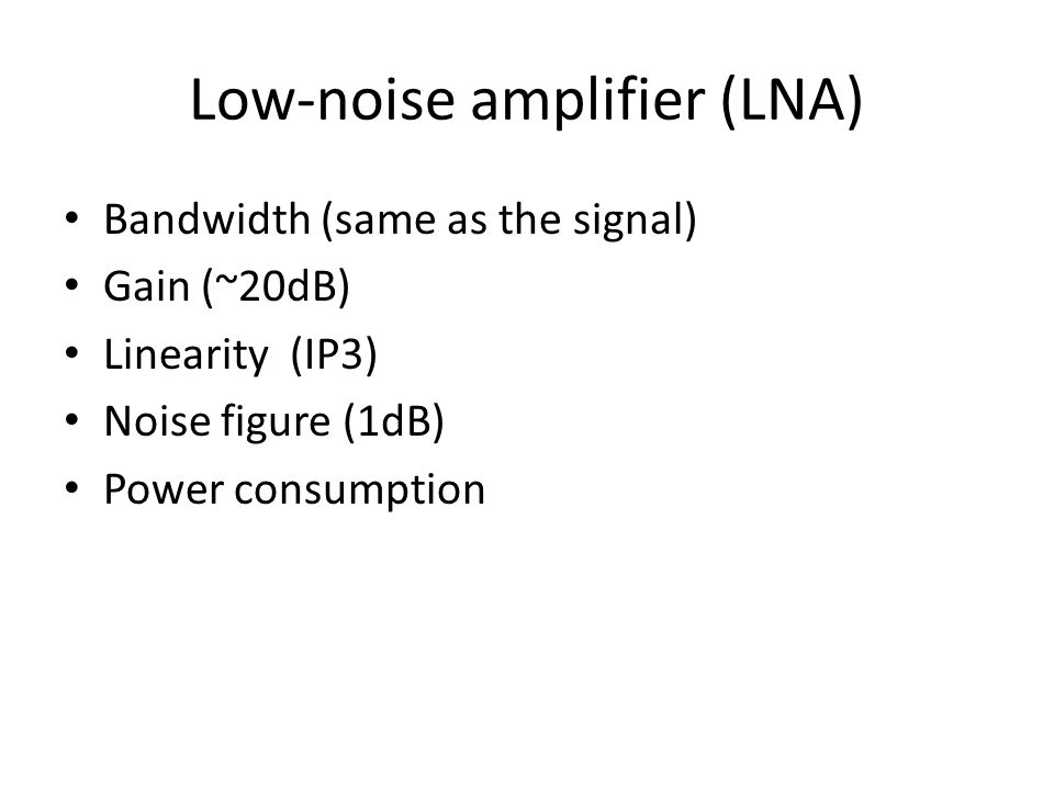 Low-noise amplifier (LNA) Bandwidth (same as the signal) Gain (~20dB) Linearity (IP3) Noise figure (1dB) Power consumption