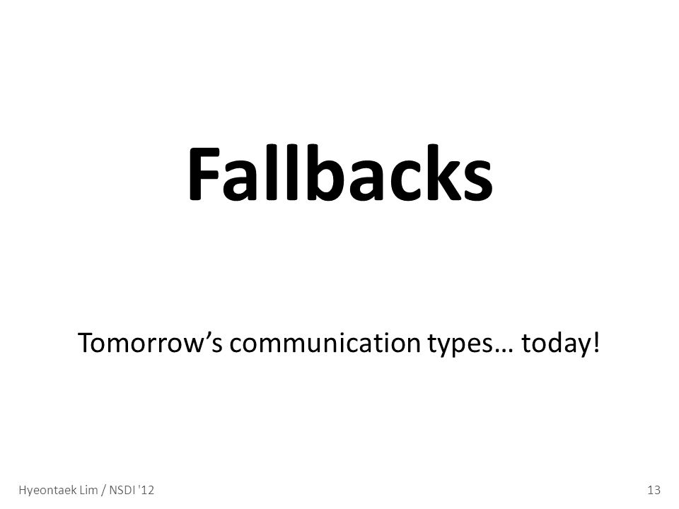 13 Fallbacks Tomorrows communication types… today! Hyeontaek Lim / NSDI 12
