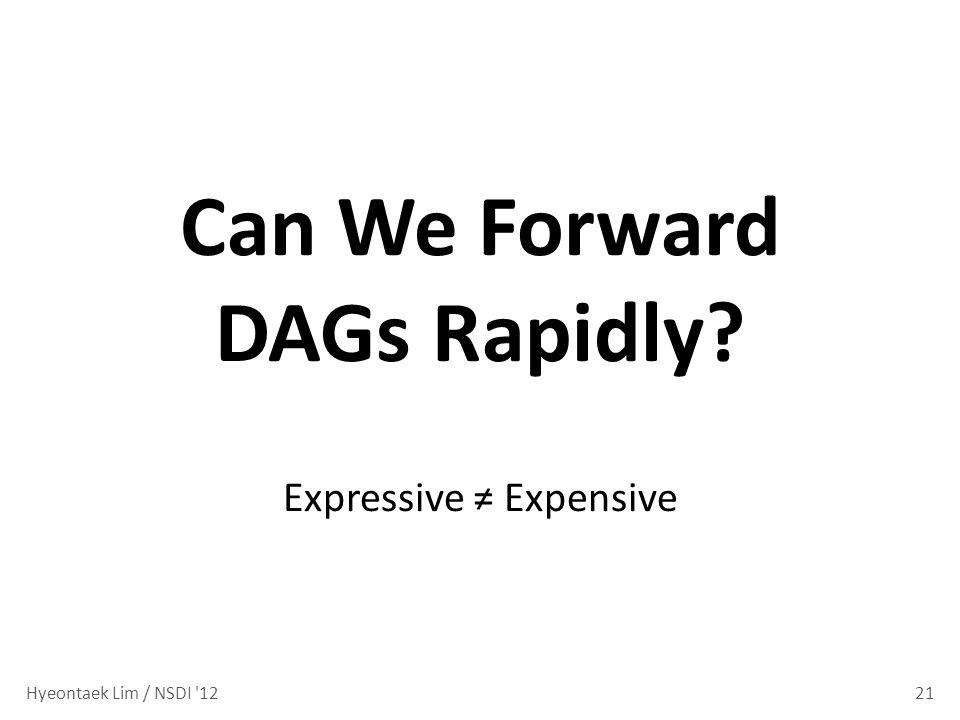 21 Can We Forward DAGs Rapidly? Expressive Expensive Hyeontaek Lim / NSDI 12