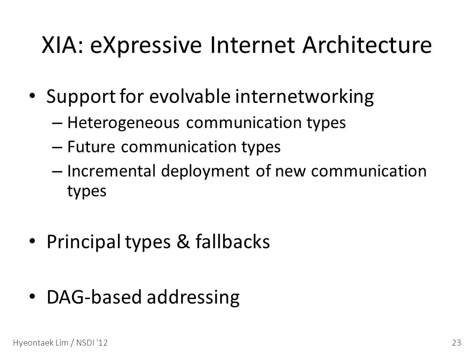XIA: eXpressive Internet Architecture Support for evolvable internetworking – Heterogeneous communication types – Future communication types – Incremental deployment of new communication types Principal types & fallbacks DAG-based addressing 23Hyeontaek Lim / NSDI 12