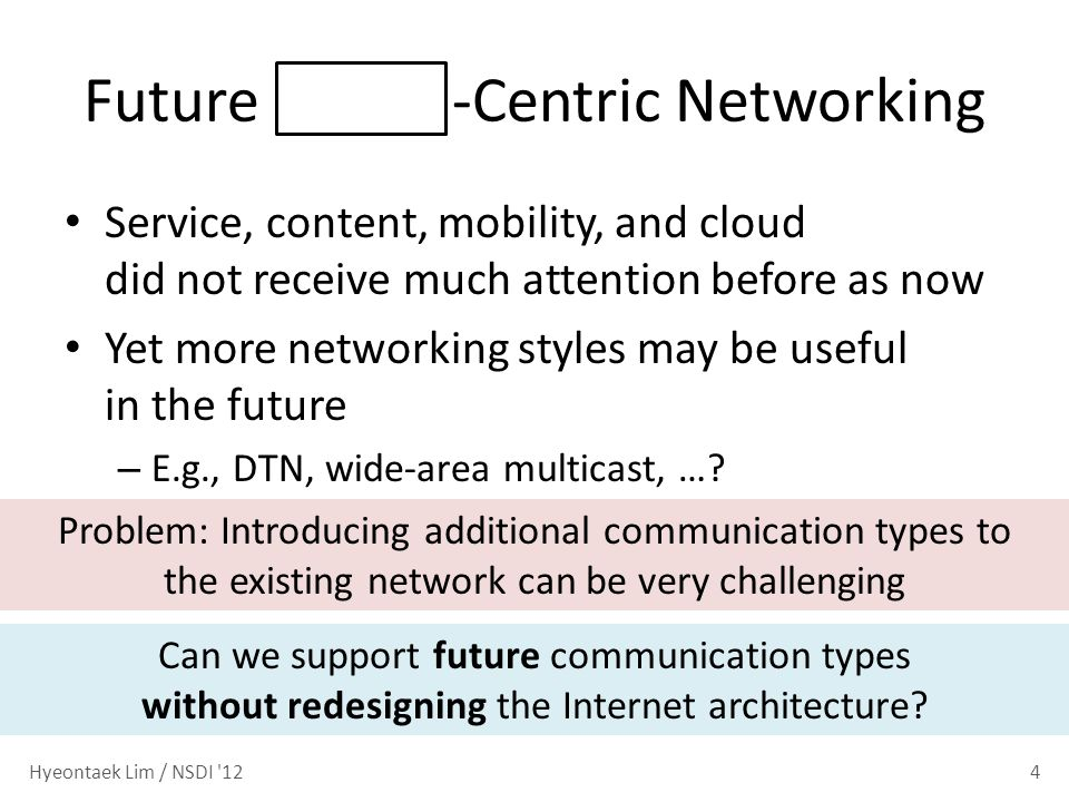 Future -Centric Networking Service, content, mobility, and cloud did not receive much attention before as now Yet more networking styles may be useful in the future – E.g., DTN, wide-area multicast, ….