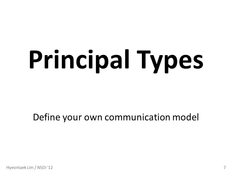 7 Principal Types Define your own communication model Hyeontaek Lim / NSDI 12