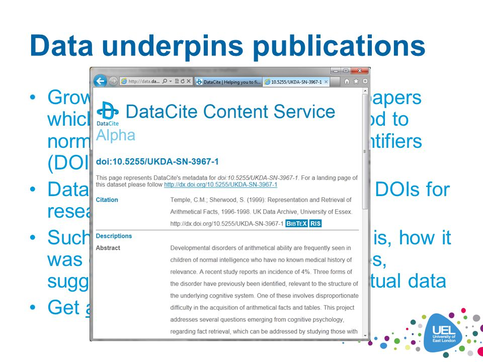 Data underpins publications Growing interest in publishing data papers which can be cited in a similar method to normal papers via Digital Object Identifiers (DOIs) DataCite (www.datacite.org) creates DOIs for research datawww.datacite.org Such papers describe what the data is, how it was collected, methodology, variables, suggested reuse and a link to the actual data Get academic credit for sharing data