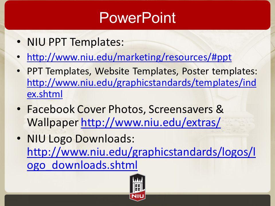 PowerPoint NIU PPT Templates: http://www.niu.edu/marketing/resources/#ppt PPT Templates, Website Templates, Poster templates: http://www.niu.edu/graphicstandards/templates/ind ex.shtml http://www.niu.edu/graphicstandards/templates/ind ex.shtml Facebook Cover Photos, Screensavers & Wallpaper http://www.niu.edu/extras/http://www.niu.edu/extras/ NIU Logo Downloads: http://www.niu.edu/graphicstandards/logos/l ogo_downloads.shtml http://www.niu.edu/graphicstandards/logos/l ogo_downloads.shtml