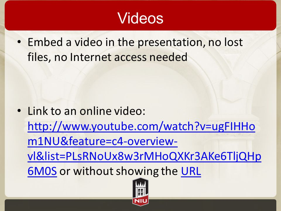 Videos Embed a video in the presentation, no lost files, no Internet access needed Link to an online video: http://www.youtube.com/watch v=ugFIHHo m1NU&feature=c4-overview- vl&list=PLsRNoUx8w3rMHoQXKr3AKe6TljQHp 6M0S or without showing the URL http://www.youtube.com/watch v=ugFIHHo m1NU&feature=c4-overview- vl&list=PLsRNoUx8w3rMHoQXKr3AKe6TljQHp 6M0SURL