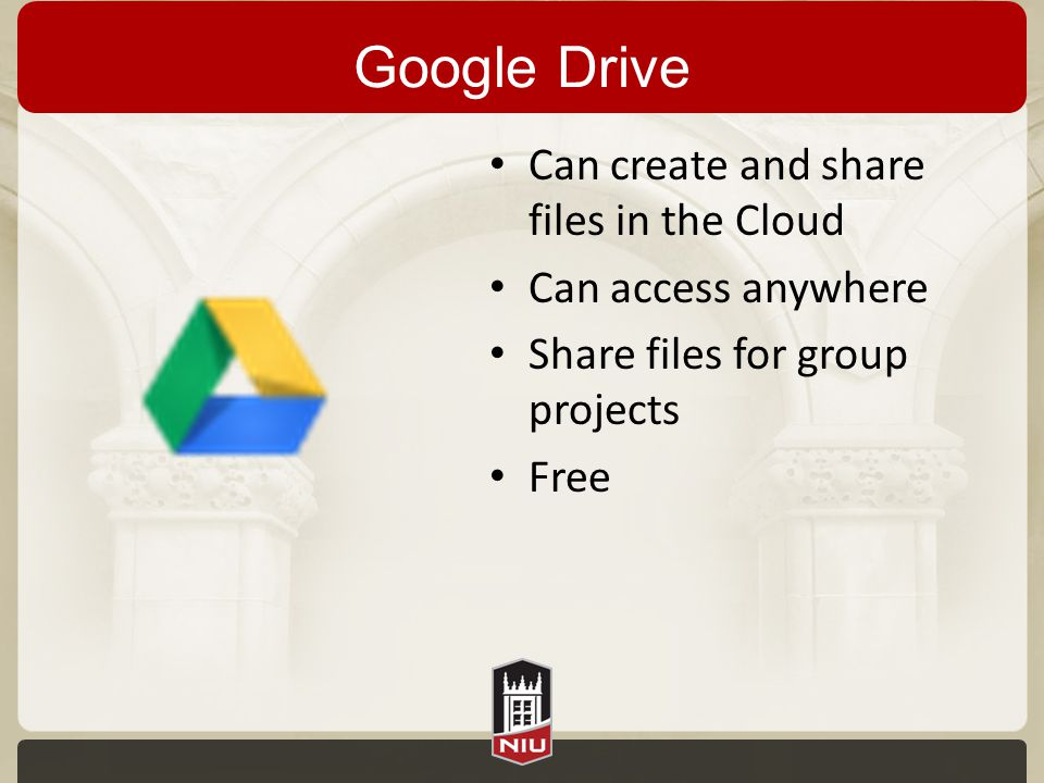 Google Drive Can create and share files in the Cloud Can access anywhere Share files for group projects Free