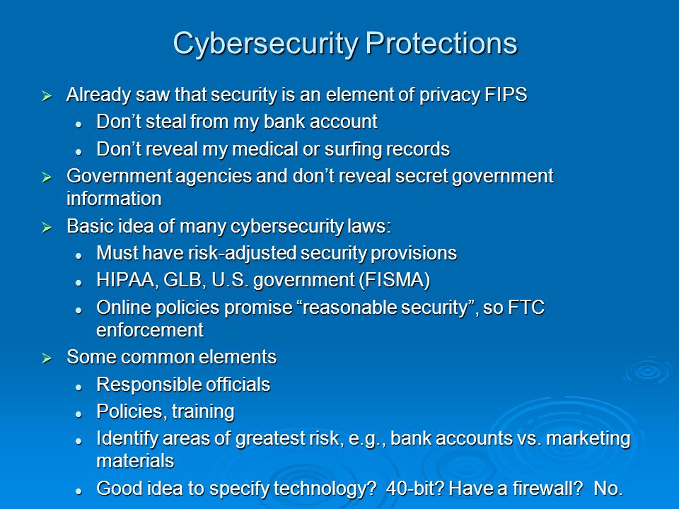 Cybersecurity Protections Already saw that security is an element of privacy FIPS Already saw that security is an element of privacy FIPS Dont steal from my bank account Dont steal from my bank account Dont reveal my medical or surfing records Dont reveal my medical or surfing records Government agencies and dont reveal secret government information Government agencies and dont reveal secret government information Basic idea of many cybersecurity laws: Basic idea of many cybersecurity laws: Must have risk-adjusted security provisions Must have risk-adjusted security provisions HIPAA, GLB, U.S.
